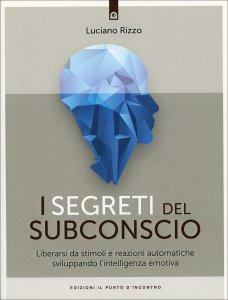 I SEGRETI DEL SUBCONSCIO Sviluppare l'intelligenza emotiva per liberarsi da stimoli e reazioni automatiche di Luciano Rizzo