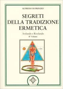 SEGRETI DELLA TRADIZIONE ERMETICA Svelando e rivelando - II° Volume di Alfredo Di Prinzio