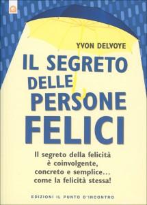 IL SEGRETO DELLE PERSONE FELICI Il segreto della felicità è coinvolgente, concreto e semplice... come la felicità stessa! di Yvon Delvoye