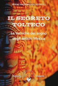 IL SEGRETO TOLTECO Le tecniche del sogno degli antichi Mexica di Sergio Magana Ocelocoyotl