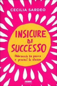 INSICURE DI SUCCESSO Abbraccia la paura e provaci lo stesso di Cecilia Sardeo