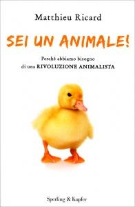 SEI UN ANIMALE! Perché abbiamo bisogno di una rivoluzione animalista di Matthieu Ricard