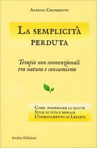 LA SEMPLICITà PERDUTA Terapie non convenzionali tra natura e consumismo di Armido Chiomento