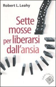 SETTE MOSSE PER LIBERARSI DALL'ANSIA di Robert L. Leahy