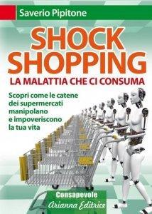 SHOCK SHOPPING. LA MALATTIA CHE CI CONSUMA (EBOOK) Scopri come le catene dei supermercati manipolano e impoveriscono la tua vita di Saverio Pipitone