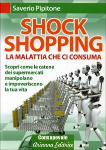 SHOCK SHOPPING - LA MALATTIA CHE CI CONSUMA Scopri come le catene dei supermercati manipolano e impoveriscono la tua vita di Saverio Pipitone