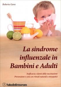 LA SINDROME INFLUENZALE IN BAMBINI E ADULTI Inefficacia e danni della vaccinazione Prevenzione e cura con rimedi naturali e omeopatici di Roberto Gava