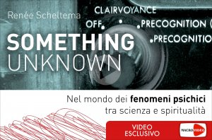 SOMETHING UNKNOWN (VIDEOCORSO DIGITALE) Nel mondo dei fenomeni psichici tra scienza e spiritualità di Renée Scheltema
