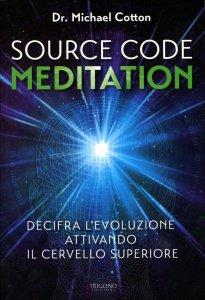 SOURCE CODE MEDITATION Decifra l'evoluzione attivando il Cervello Superiore di Michael Cotton