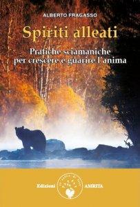 SPIRITI ALLEATI Pratiche sciamaniche per crescere e guarire l'anima di Alberto Fragasso