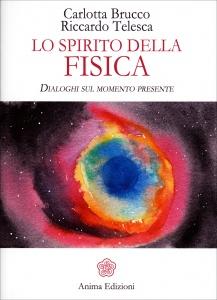 LO SPIRITO DELLA FISICA L'Unione tra Scienza e Spiritualità - Dialoghi sul momento presente di Carlotta Brucco, Riccardo Telesca