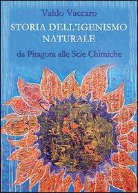 STORIA DELL'IGIENISMO NATURALE Da Pitagora alle Scie Chimiche di Valdo Vaccaro