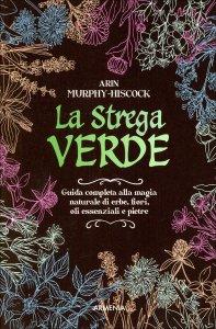LA STREGA VERDE Guida completa alla magia naturale di erbe, fiori, oli essenziali e pietre di Arin Murphy-Hiscock