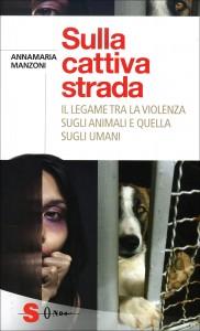 SULLA CATTIVA STRADA Il legame tra la violenza sugli animali e quella sugli umani di Annamaria Manzoni