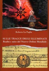 SULLE TRACCE DEGLI ILLUMINATI Realtà e mito del Nuovo Ordine Mondiale di Roberto La Paglia