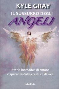 IL SUSSURRO DEGLI ANGELI Storie incredibili di amore e speranza dalle creature di luce di Kyle Gray