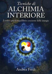 TECNICHE DI ALCHIMIA INTERIORE I codici per il riequilibrio cosciente delle energie di Andrea Fredi
