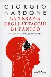 LA TERAPIA DEGLI ATTACCHI DI PANICO Liberi per sempre dalla paura patologica di Giorgio Nardone
