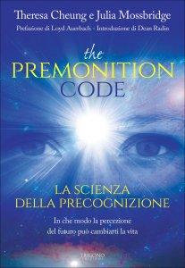 THE PREMONITION CODE - LA SCIENZA DELLA PRECOGNIZIONE In che modo la percezione del futuro può cambiarti la vita di Theresa Cheung, Julia Mossbridge