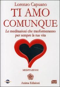 TI AMO COMUNQUE - MEDITAZIONI SU CD AUDIO Le meditazioni che trasformeranno per sempre la tua vita di Lorenzo Capuano