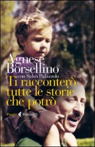 TI RACCONTERò TUTTE LE STORIE CHE POTRò di Agnese Borsellino, Salvo Palazzolo