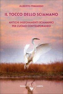 IL TOCCO DELLO SCIAMANO Antichi insegnamenti sciamanici per l'uomo contemporaneo di Alberto Fragasso