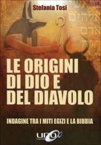 LE ORIGINI DI DIO E DEL DIAVOLO Indagine tra i miti egizi e la Bibbia di Stefania Tosi
