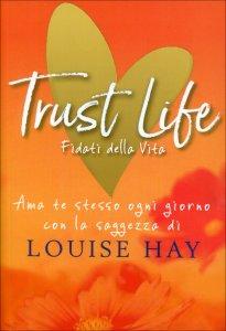 TRUST LIFE - FIDATI DELLA VITA Ama te stesso ogni giorno con la saggezza di Louise Hay di Louise Hay