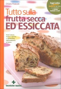 TUTTO SULLA FRUTTA SECCA ED ESSICCATA Semi oleosi, frutta a guscio e disidratata dall'antipasto al dolce di Chiara Frascari
