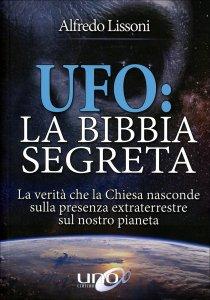 UFO: LA BIBBIA SEGRETA La verità che la Chiesa nasconde sulla presenza extraterrestre sul nostro pianeta di Alfredo Lissoni