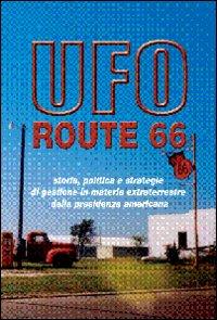 UFO ROUTE 66 Quanti e quali sono stati i contatti tra extraterrestri e il potere USA? Storia, politica e strategie di gestione in materia extraterrestre della presidenza americana di Carlo Pirola