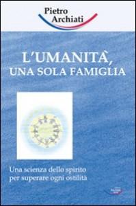 L'UMANITà UNA SOLA FAMIGLIA Una Scienza dello Spirito per superare ogni ostilità di Pietro Archiati