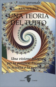 UNA TEORIA DEL TUTTO Una visione integrale per la politica, l'economia, la scienza e la spiritualità di Ken Wilber