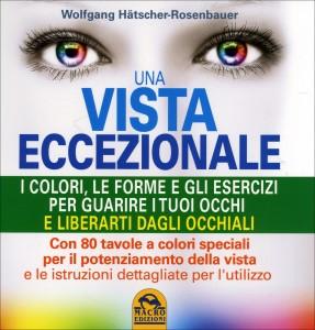 UNA VISTA ECCEZIONALE I colori, le forme e gli esercizi per guarire i tuoi occhi e liberarti dagli occhiali - Con 80 tavole a colori speciali per il potenziamento della vista e le istruzioni dettagliate per l'utilizzo di Wolfgang Hätscher-Rosenbauer