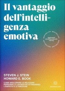 IL VANTAGGIO DELL'INTELLIGENZA EMOTIVA Come migliorare le relazioni personali e lavorative attraverso l'empatia e le emozioni di Steven J. Stein, Howard E. Book