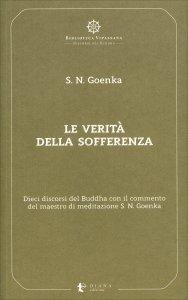 LE VERITà DELLA SOFFERENZA Dieci discorsi del Buddha con il commento del maestro di meditazione S. N. Goenka di Satya Narayan Goenka