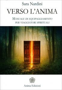 VERSO L'ANIMA Manuale di equipaggiamento per viaggiatori spirituali di Sara Nardini