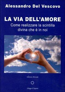 LA VIA DELL'AMORE Come realizzare la scintilla divina che e' in noi di Alessandro Del Vescovo