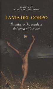 LA VIA DEL CORPO Il sentiero che conduce dal sesso all'Amore di Roberta Rio, Francesco Alessandrini