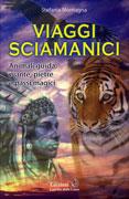 VIAGGI SCIAMANICI Animali guida, piante, pietre e passi magici - Nuova edizione di Stefania Montagna
