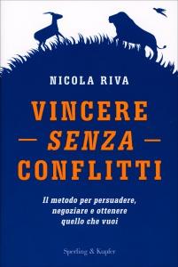 VINCERE SENZA CONFLITTI Il metodo per persuadere, negoziare e ottenere quello che vuoi di Nicola Riva