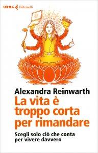 LA VITA è TROPPO CORTA PER RIMANDARE Scegli solo ciò che conta per vivere davvero di Alexandra Reinwarth