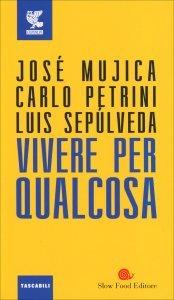 VIVERE PER QUALCOSA di José Mujica, Luis Sepulveda, Carlo Petrini