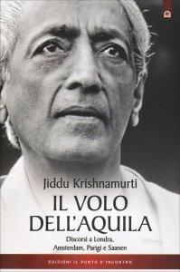 IL VOLO DELL'AQUILA Discorsi di J. Krishnamurti a Londra, Amsterdam, Parigi e Saanen di Jiddu Krishnamurti