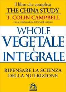 WHOLE - VEGETALE E INTEGRALE Ripensare la scienza della nutrizione di T. Colin Campbell