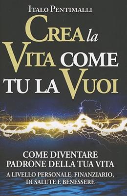 """Anteprima del libro """"Crea la Vita come Tu la Vuoi"""" di Italo Pentimalli"""