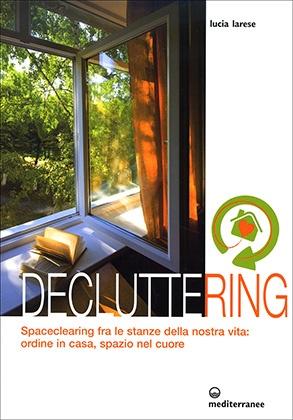 Decluttering - Spaceclearing tra le stanze della nostra vita: ordine in casa, spazio nel cuore